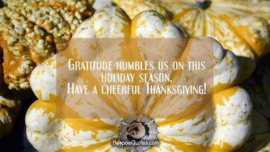 Gratitude humbles us on this holiday season. Have a cheerful Thanksgiving! Thanksgiving Quotes