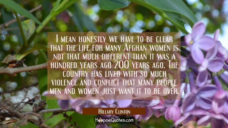I mean honestly we have to be clear that the life for many Afghan women is not that much different Hillary Clinton Quotes