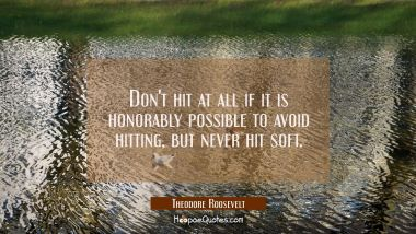 Don't hit at all if it is honorably possible to avoid hitting, but never hit soft.