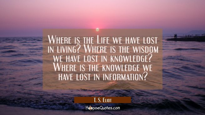 Where is the Life we have lost in living? Where is the wisdom we have lost in knowledge? Where is t