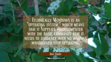 "Technically Windows is an ""operating system "" which means that it supplies your computer with the b Dave Barry Quotes"