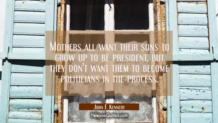 Funny political quotes - Mothers all want their sons to grow up to be president, but they don't want them to become politicians in the process. - John F. Kennedy