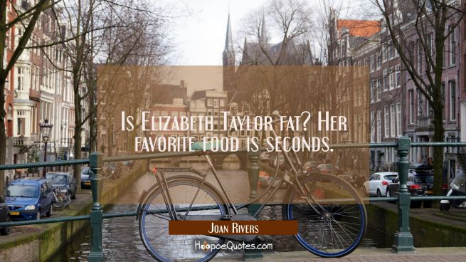 Is Elizabeth Taylor fat? Her favorite food is seconds.