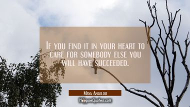 If you find it in your heart to care for somebody else you will have succeeded. Maya Angelou Quotes