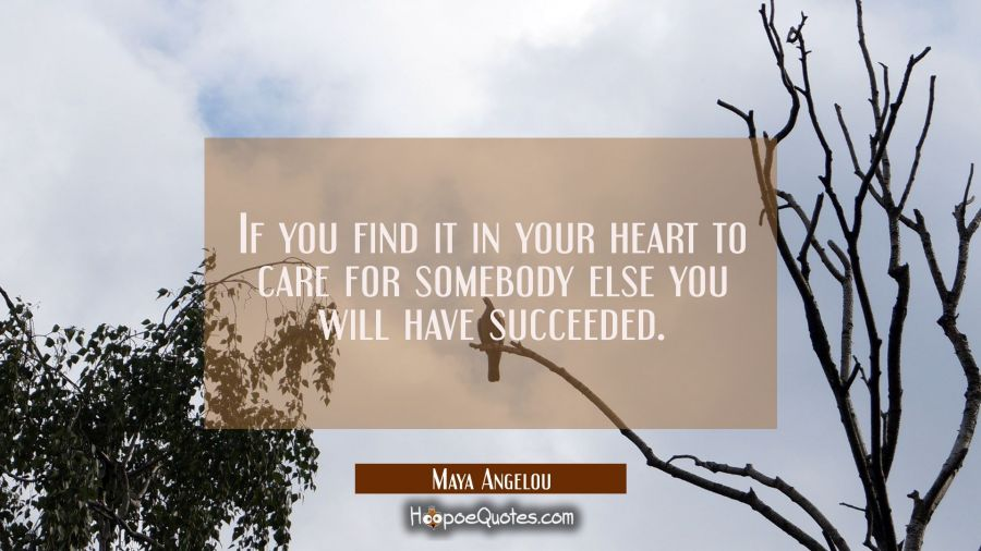 Quote of the Day - If you find it in your heart to care for somebody else you will have succeeded. - Maya Angelou