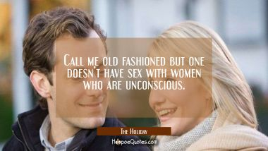 Call me old fashioned but one doesn't have sex with women who are unconscious. Quotes