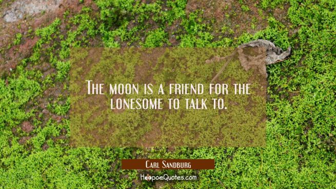 The moon is a friend for the lonesome to talk to.