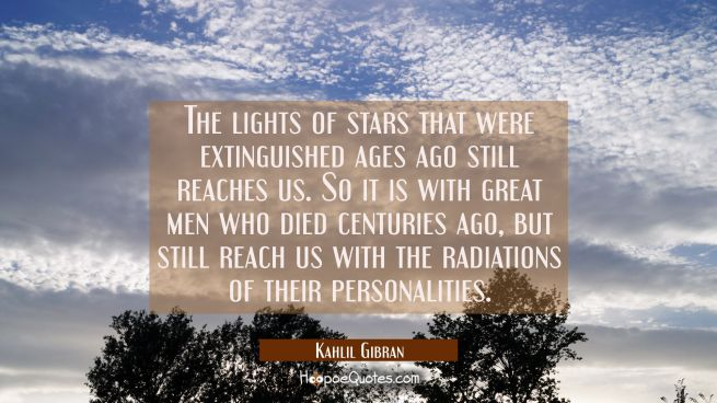 The lights of stars that were extinguished ages ago still reaches us. So it is with great men who died centuries ago, but still reach us with the radiations of their personalities.