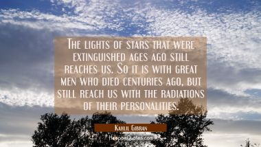 The lights of stars that were extinguished ages ago still reaches us. So it is with great men who died centuries ago, but still reach us with the radiations of their personalities. Kahlil Gibran Quotes