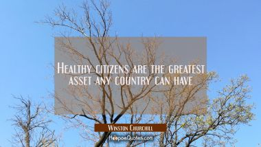 Healthy citizens are the greatest asset any country can have