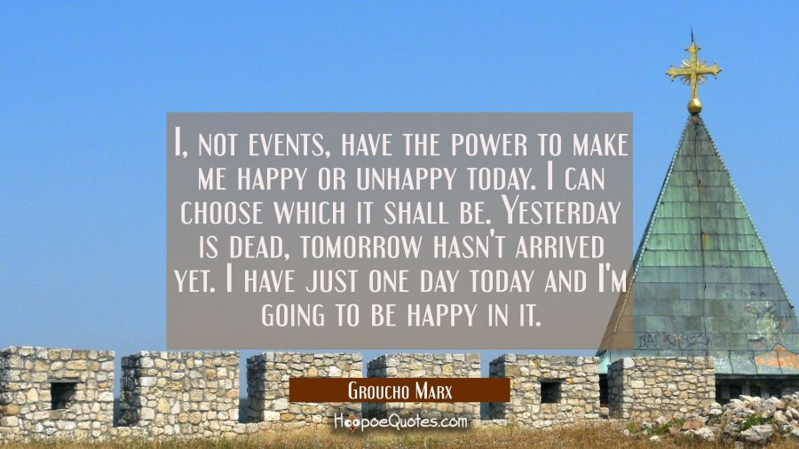 I not events have the power to make me happy or unhappy today. I can choose which it shall be. Yest Groucho Marx Quotes