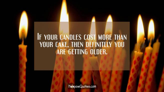 If your candles cost more than your cake, then definitely you are getting older.