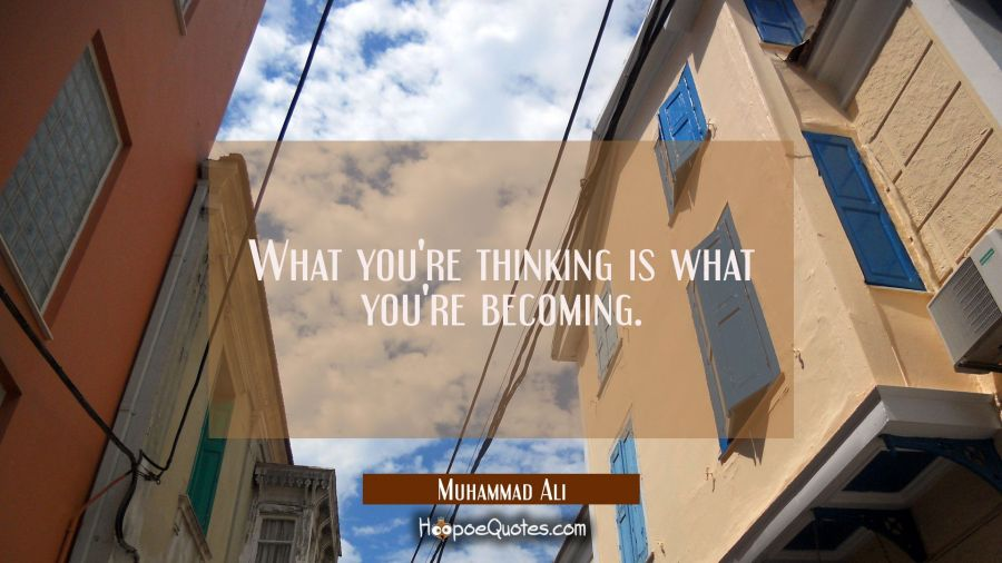 What you're thinking is what you're becoming. Muhammad Ali Quotes