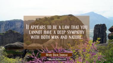 It appears to be a law that you cannot have a deep sympathy with both man and nature. Henry David Thoreau Quotes