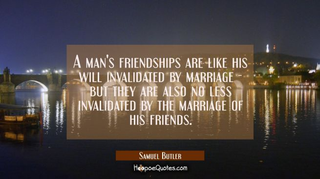 A man's friendships are like his will invalidated by marriage - but they are also no less invalidat