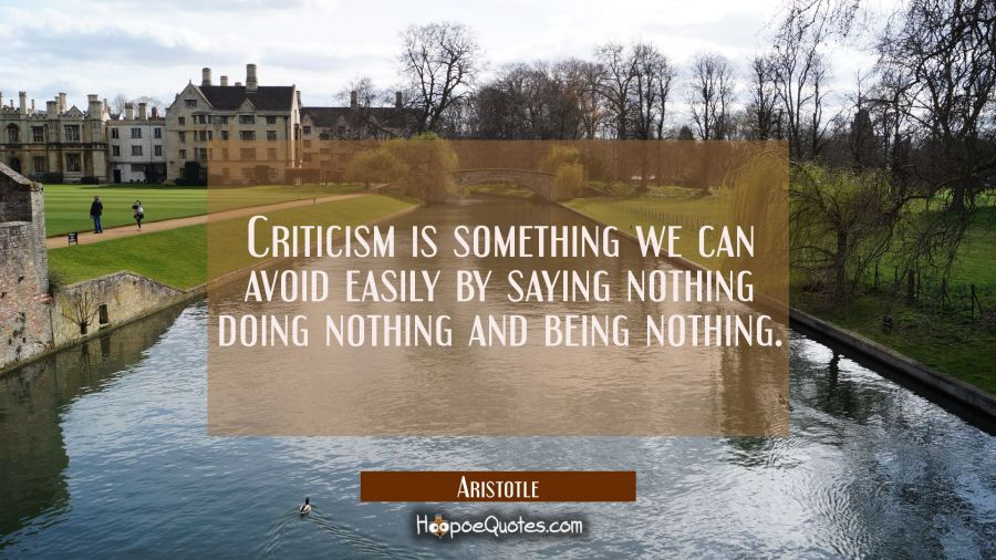 Funny Quote of the Day - Criticism is something we can avoid easily by saying nothing doing nothing and being nothing. - Aristotle