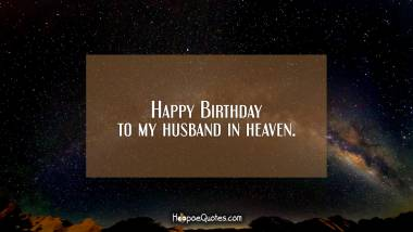 Happy Birthday to my husband in heaven. Quotes