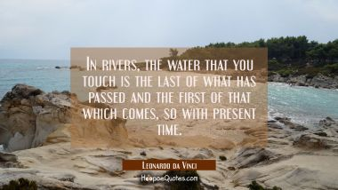In rivers the water that you touch is the last of what has passed and the first of that which comes