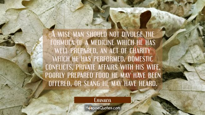 A wise man should not divulge the formula of a medicine which he has well prepared, an act of chari