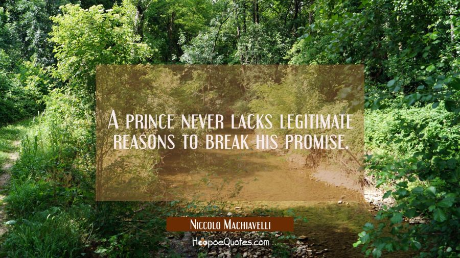 A prince never lacks legitimate reasons to break his promise. Niccolo Machiavelli Quotes