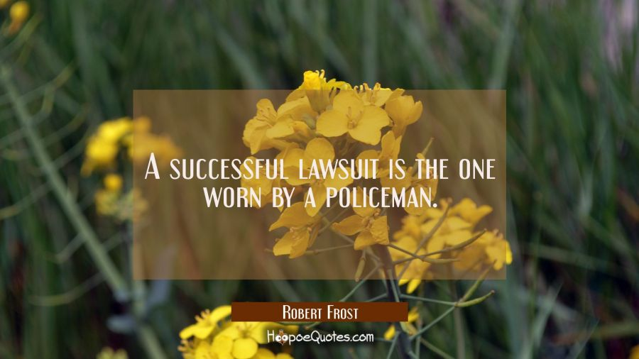 A successful lawsuit is the one worn by a policeman. Robert Frost Quotes