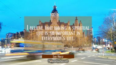 I believe that having a spiritual life is so important in everybody's life.