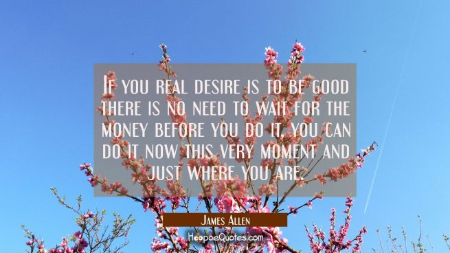 If you real desire is to be good there is no need to wait for the money before you do it, you can d