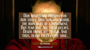 Our bodies are prisons for our souls. Our skin and blood, the iron bars of confinement. But fear not. All flesh decays. Death turns all to ash. And thus, death frees every soul. Quotes
