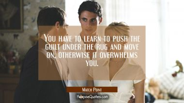 You have to learn to push the guilt under the rug and move on, otherwise it overwhelms you. Quotes