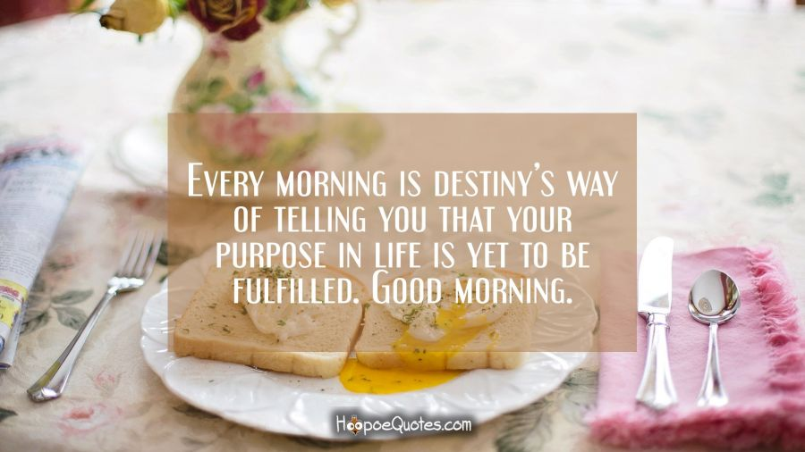 Every morning is destiny's way of telling you that your purpose in life is yet to be fulfilled. Good morning. Good Morning Quotes