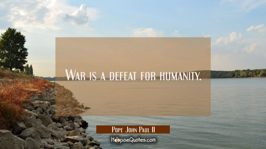 War is a defeat for humanity. Pope John Paul II Quotes