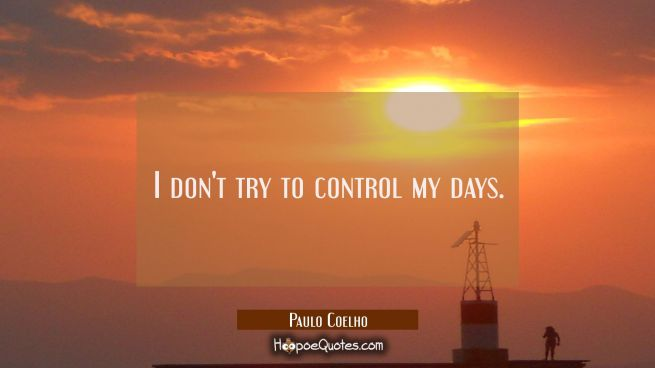 I don't try to control my days.
