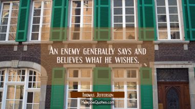 An enemy generally says and believes what he wishes.