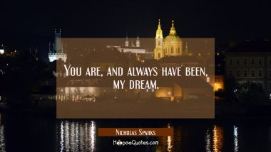 You are, and always have been, my dream. Nicholas Sparks Quotes