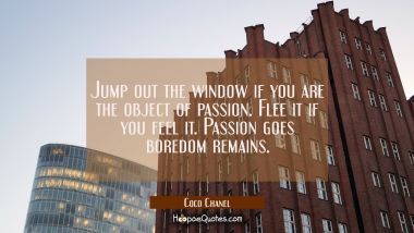 Jump out the window if you are the object of passion. Flee it if you feel it. Passion goes boredom