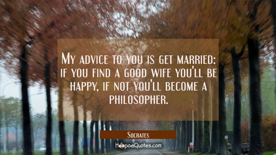 My advice to you is get married: if you find a good wife you'll be happy, if not you'll become a ph Socrates Quotes