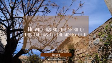 He who has not the spirit of this age has all the misery of it.