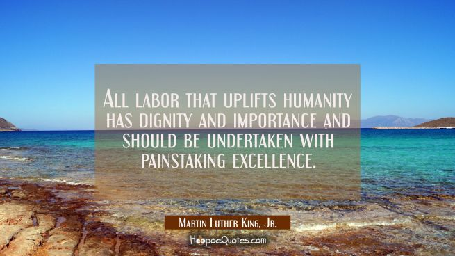 All labor that uplifts humanity has dignity and importance and should be undertaken with painstakin