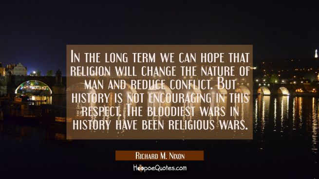 In the long term we can hope that religion will change the nature of man and reduce conflict. But h