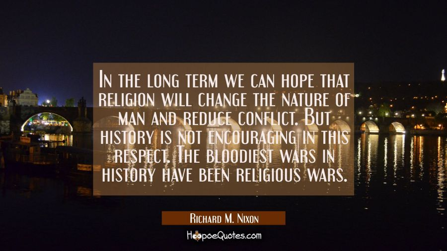 In the long term we can hope that religion will change the nature of man and reduce conflict. But h Richard M. Nixon Quotes