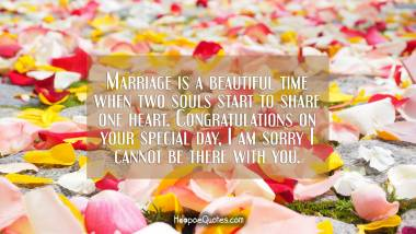 Marriage is a beautiful time when two souls start to share one heart. Congratulations on your special day, I am sorry I cannot be there with you. Wedding Quotes