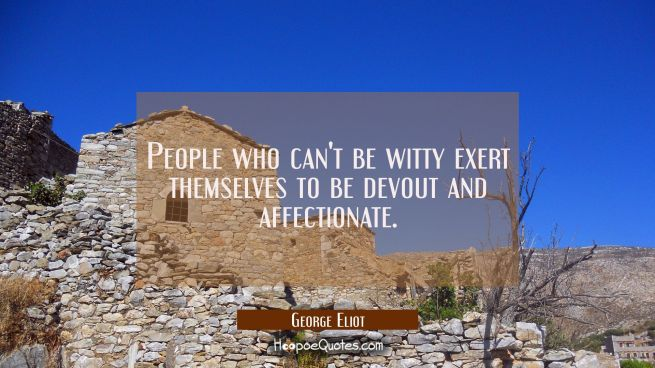 People who can't be witty exert themselves to be devout and affectionate.