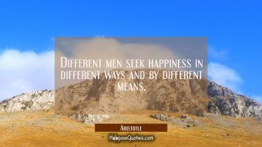 Different men seek happiness in different ways and by different means. Aristotle Quotes