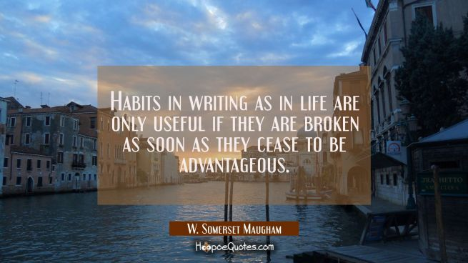 Habits in writing as in life are only useful if they are broken as soon as they cease to be advanta