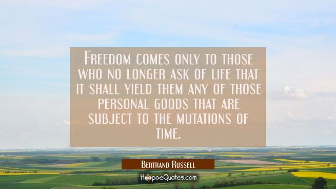 Freedom comes only to those who no longer ask of life that it shall yield them any of those persona