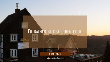 I'd rather be dead then cool.