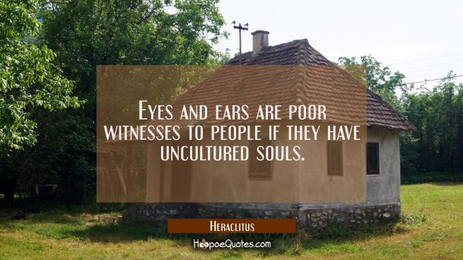 Eyes and ears are poor witnesses to people if they have uncultured souls.