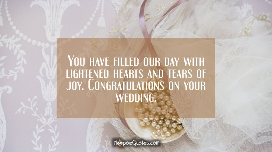 You have filled our day with lightened hearts and tears of joy. Congratulations on your wedding. Wedding Quotes