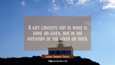 A gift consists not in what is done or given but in the intention of the giver or doer.