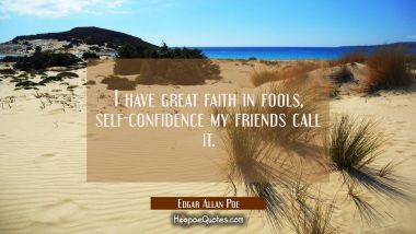 I have great faith in fools, self-confidence my friends call it.